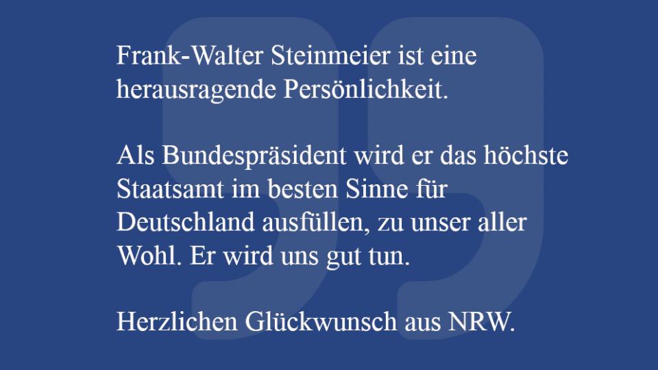 Zitat: Frank-Walter Steinmeier ist eine herausragende Persönlichkeit.   Als Bundespräsident wird er das höchste Staatsamt im besten Sinne für Deutschland ausfüllen, zu unser aller Wohl. Er wird uns gut tun.   Herzlichen Glückwunsch aus NRW.